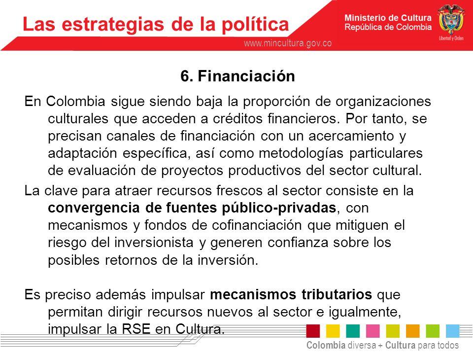 Colombia diversa + Cultura para todos www.mincultura.gov.co Las estrategias de la política 6. Financiación En Colombia sigue siendo baja la proporción