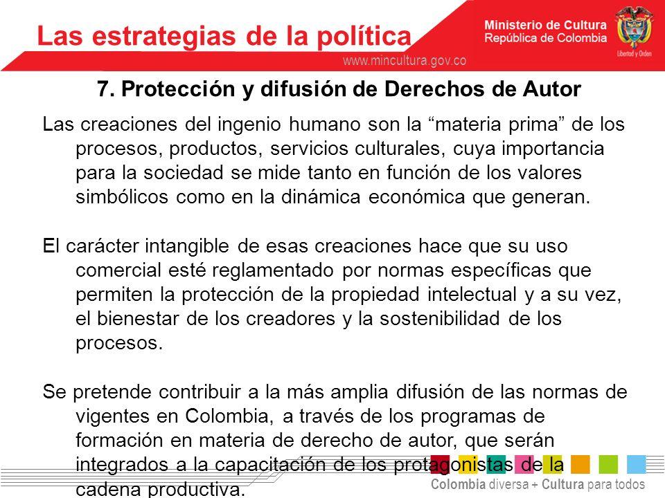 Colombia diversa + Cultura para todos www.mincultura.gov.co Las estrategias de la política 7. Protección y difusión de Derechos de Autor Las creacione