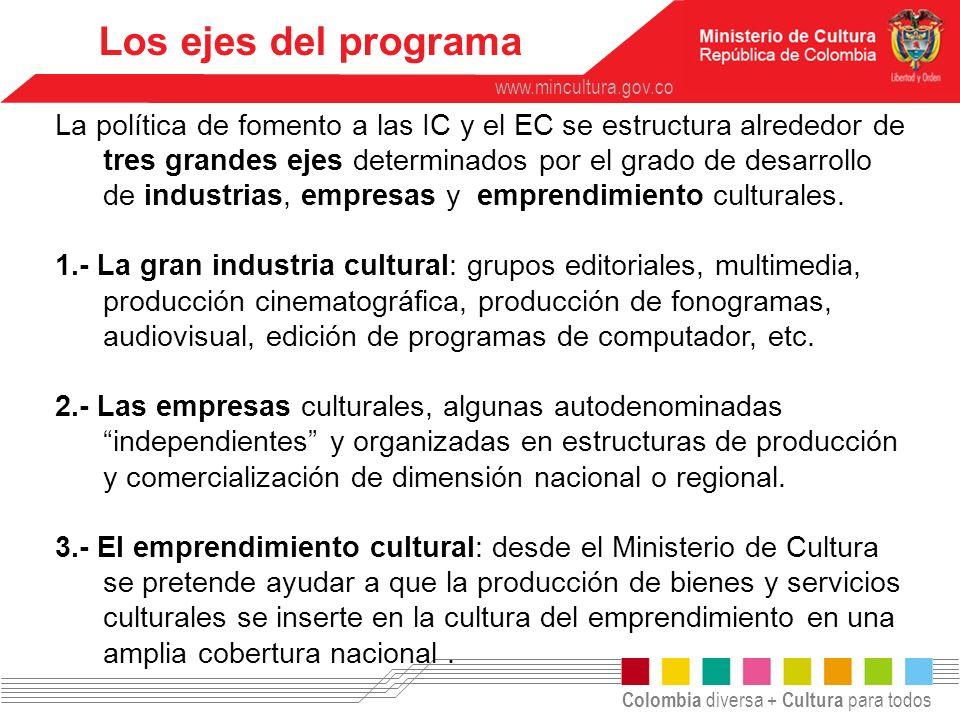 Colombia diversa + Cultura para todos www.mincultura.gov.co Los ejes del programa La política de fomento a las IC y el EC se estructura alrededor de t