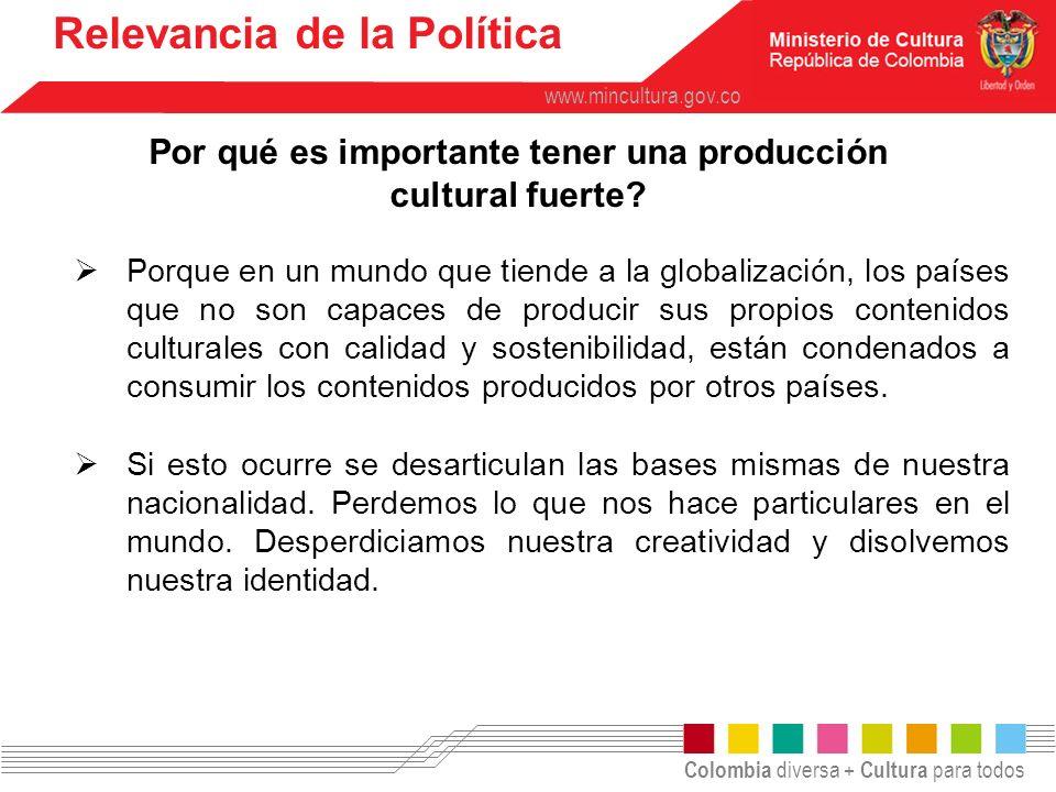 Colombia diversa + Cultura para todos www.mincultura.gov.co Por qué es importante tener una producción cultural fuerte? Relevancia de la Política Porq