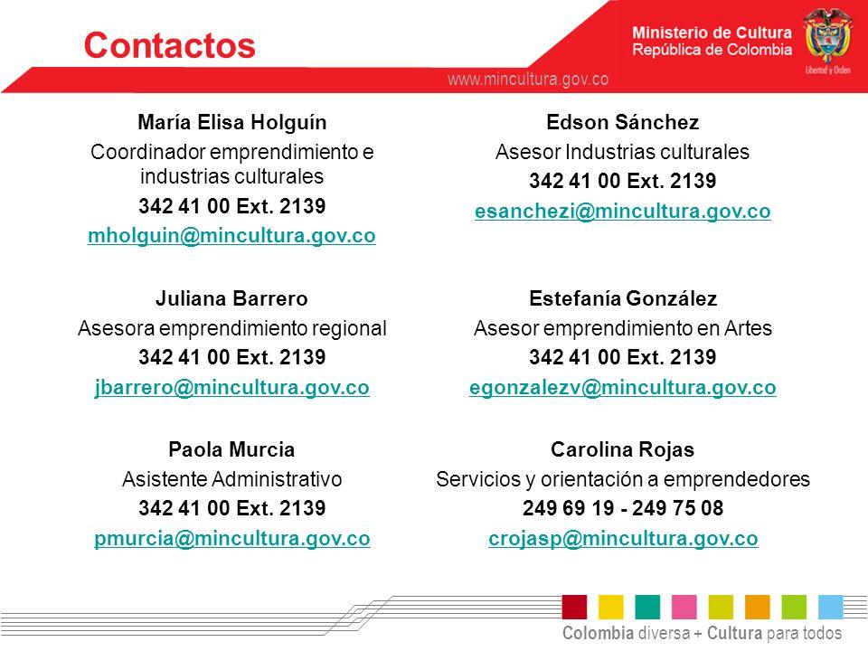 Colombia diversa + Cultura para todos www.mincultura.gov.co Contactos María Elisa Holguín Coordinador emprendimiento e industrias culturales 342 41 00