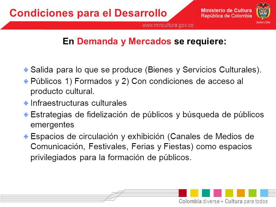 Colombia diversa + Cultura para todos www.mincultura.gov.co Salida para lo que se produce (Bienes y Servicios Culturales). Públicos 1) Formados y 2) C