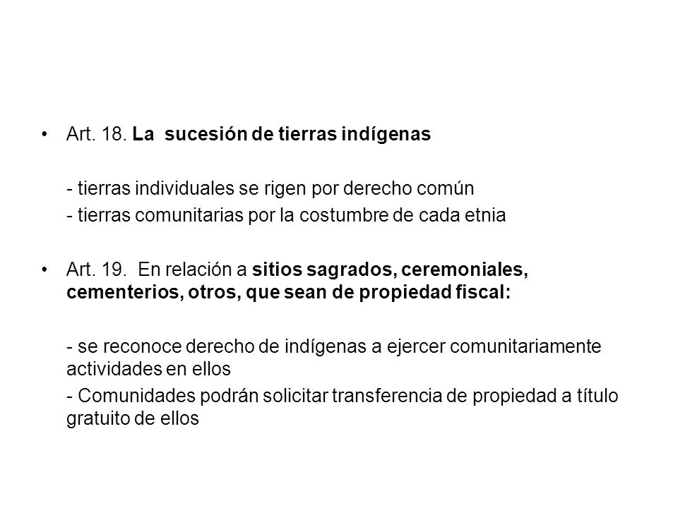 Art. 18. La sucesión de tierras indígenas - tierras individuales se rigen por derecho común - tierras comunitarias por la costumbre de cada etnia Art.