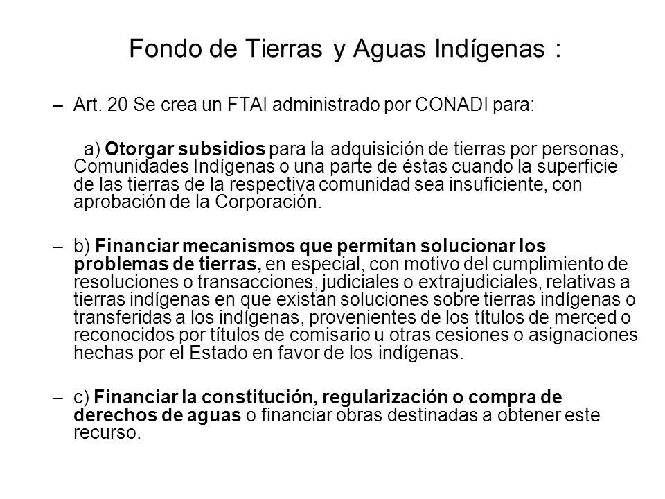 Fondo de Tierras y Aguas Indígenas : –Art. 20 Se crea un FTAI administrado por CONADI para: a) Otorgar subsidios para la adquisición de tierras por pe