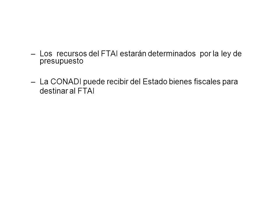–Los recursos del FTAI estarán determinados por la ley de presupuesto –La CONADI puede recibir del Estado bienes fiscales para destinar al FTAI