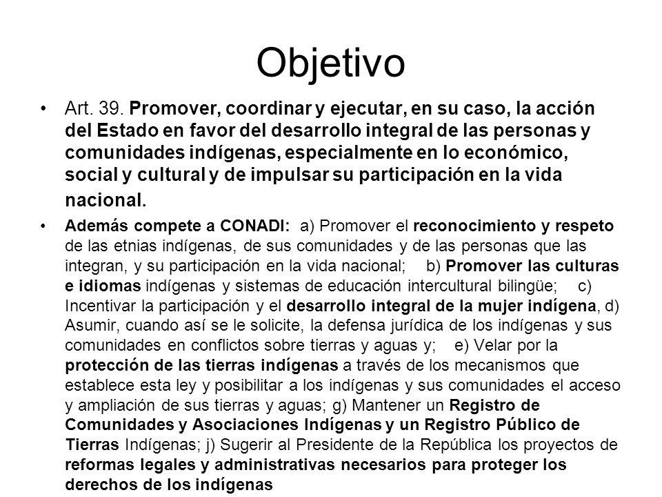 Objetivo Art. 39. Promover, coordinar y ejecutar, en su caso, la acción del Estado en favor del desarrollo integral de las personas y comunidades indí