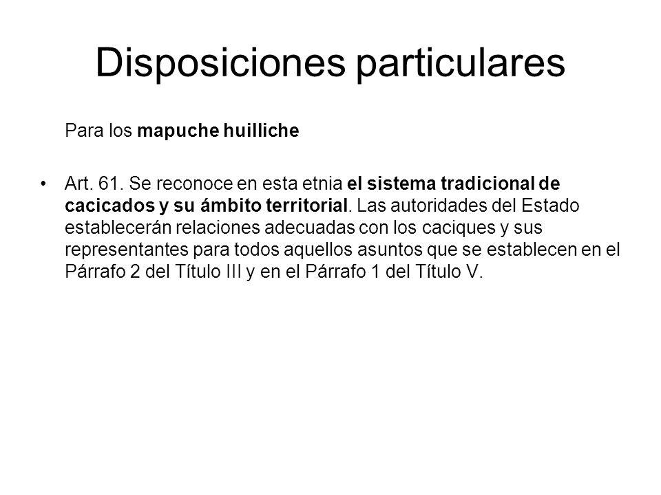 Disposiciones particulares Para los mapuche huilliche Art. 61. Se reconoce en esta etnia el sistema tradicional de cacicados y su ámbito territorial.