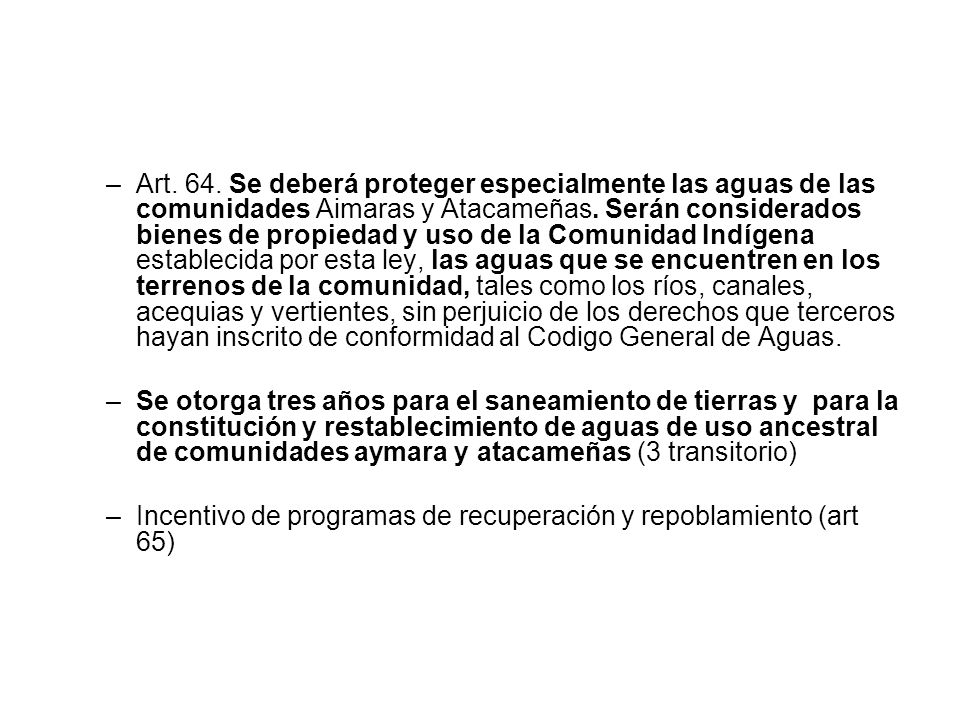 –Art. 64. Se deberá proteger especialmente las aguas de las comunidades Aimaras y Atacameñas. Serán considerados bienes de propiedad y uso de la Comun