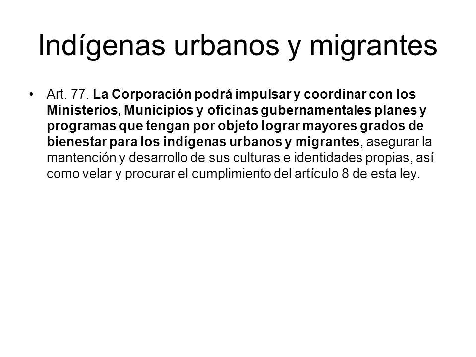Indígenas urbanos y migrantes Art. 77. La Corporación podrá impulsar y coordinar con los Ministerios, Municipios y oficinas gubernamentales planes y p