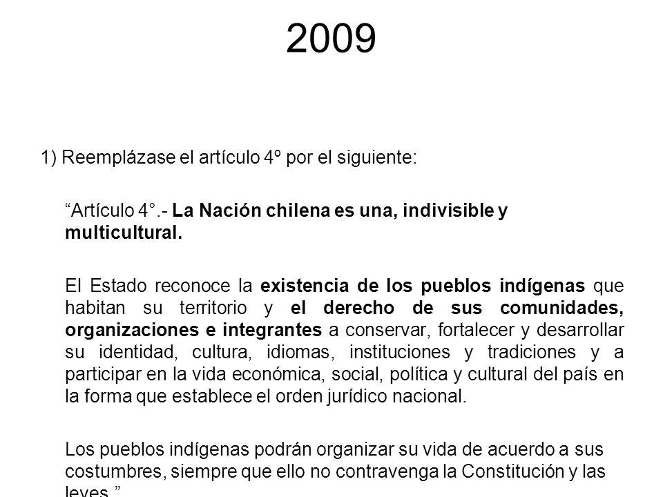 2009 1) Reemplázase el artículo 4º por el siguiente: Artículo 4°.- La Nación chilena es una, indivisible y multicultural. El Estado reconoce la existe