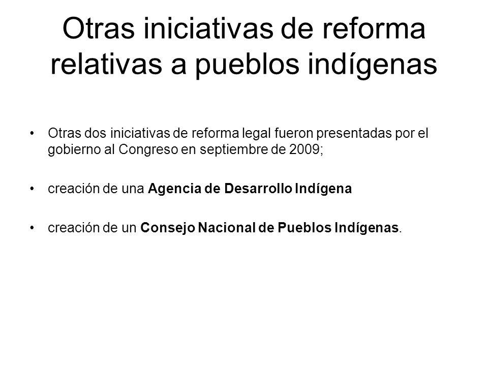 Otras iniciativas de reforma relativas a pueblos indígenas Otras dos iniciativas de reforma legal fueron presentadas por el gobierno al Congreso en se
