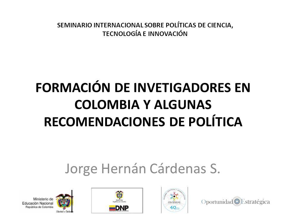 FORMACIÓN DE INVETIGADORES EN COLOMBIA Y ALGUNAS RECOMENDACIONES DE POLÍTICA Jorge Hernán Cárdenas S. SEMINARIO INTERNACIONAL SOBRE POLÍTICAS DE CIENC