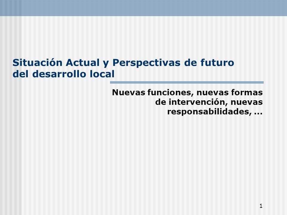 1 Situación Actual y Perspectivas de futuro del desarrollo local Nuevas funciones, nuevas formas de intervención, nuevas responsabilidades,...