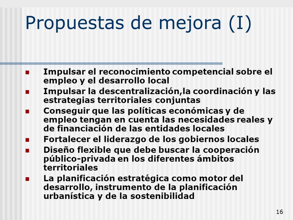 16 Propuestas de mejora (I) Impulsar el reconocimiento competencial sobre el empleo y el desarrollo local Impulsar la descentralización,la coordinació