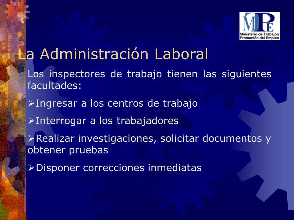 La Administración Laboral Los inspectores de trabajo tienen las siguientes facultades: Ingresar a los centros de trabajo Interrogar a los trabajadores