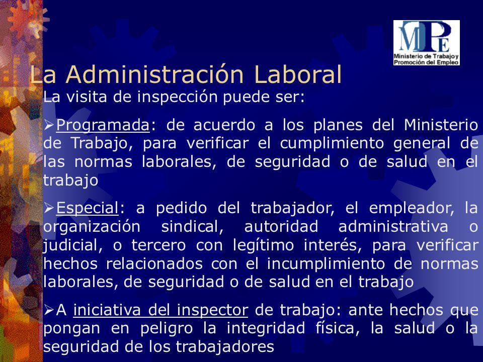 La Administración Laboral La visita de inspección puede ser: Programada: de acuerdo a los planes del Ministerio de Trabajo, para verificar el cumplimi