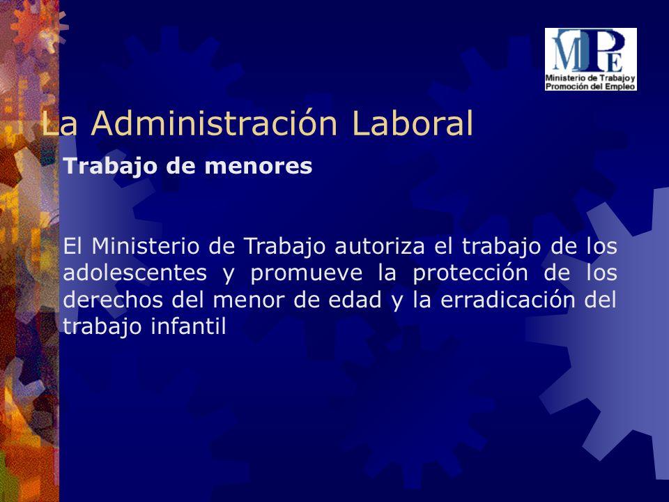 La Administración Laboral Trabajo de menores El Ministerio de Trabajo autoriza el trabajo de los adolescentes y promueve la protección de los derechos