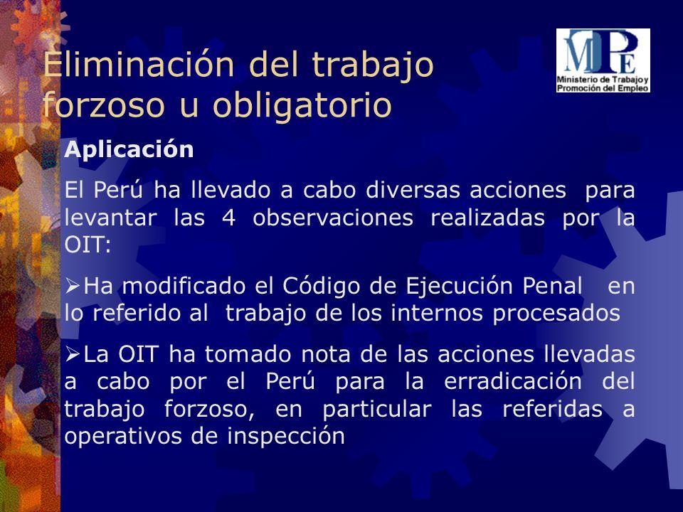Eliminación del trabajo forzoso u obligatorio Aplicación El Perú ha llevado a cabo diversas acciones para levantar las 4 observaciones realizadas por