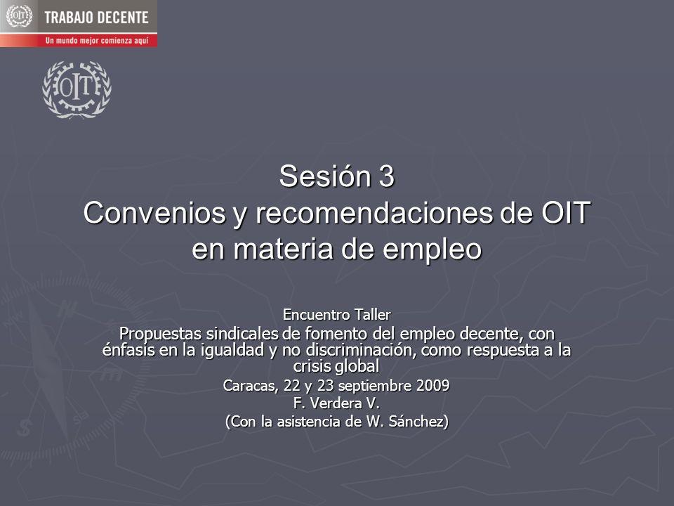 Sesión 3 Convenios y recomendaciones de OIT en materia de empleo Encuentro Taller Propuestas sindicales de fomento del empleo decente, con énfasis en la igualdad y no discriminación, como respuesta a la crisis global Caracas, 22 y 23 septiembre 2009 F.