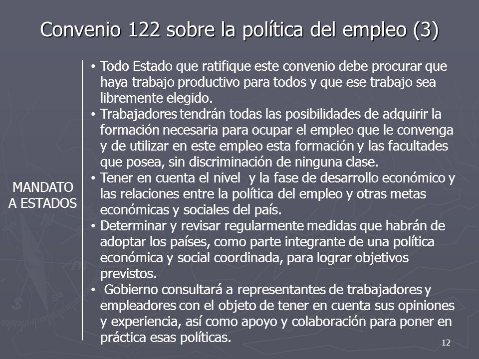 Convenio 122 sobre la política del empleo (3) MANDATO A ESTADOS Todo Estado que ratifique este convenio debe procurar que haya trabajo productivo para todos y que ese trabajo sea libremente elegido.