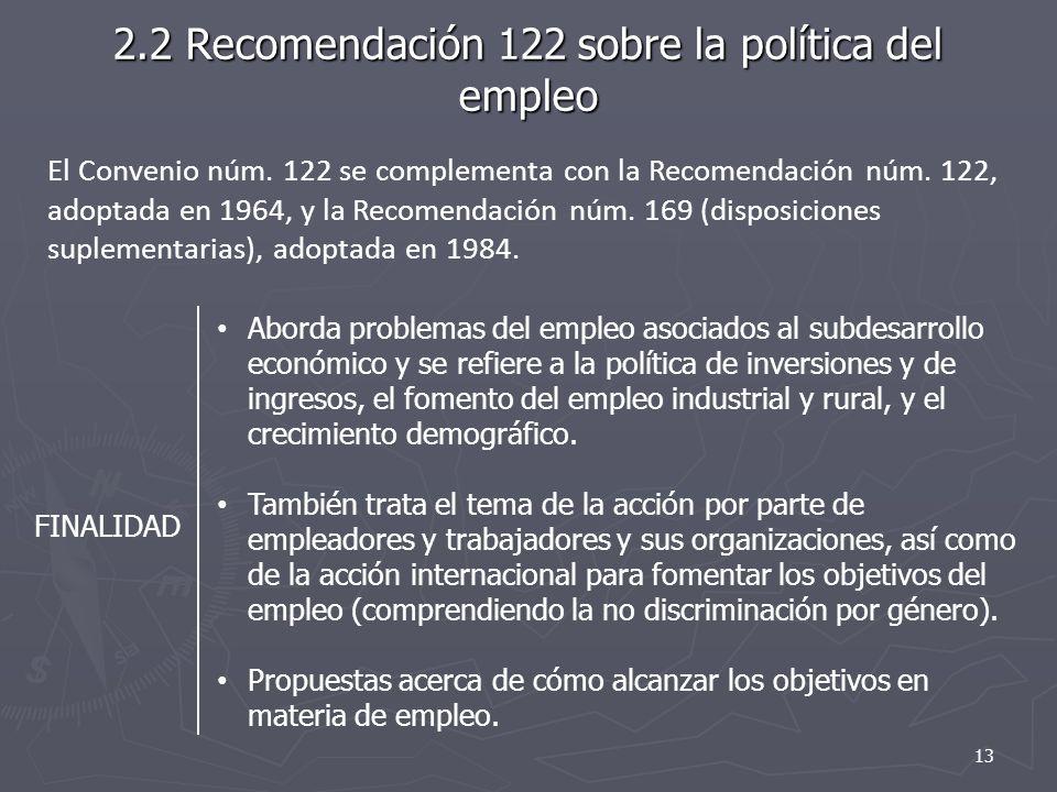 2.2 Recomendación 122 sobre la política del empleo FINALIDAD Aborda problemas del empleo asociados al subdesarrollo económico y se refiere a la política de inversiones y de ingresos, el fomento del empleo industrial y rural, y el crecimiento demográfico.