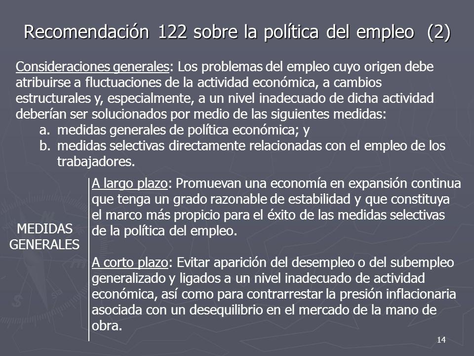 Recomendación 122 sobre la política del empleo (2) MEDIDAS GENERALES A largo plazo: Promuevan una economía en expansión continua que tenga un grado razonable de estabilidad y que constituya el marco más propicio para el éxito de las medidas selectivas de la política del empleo.