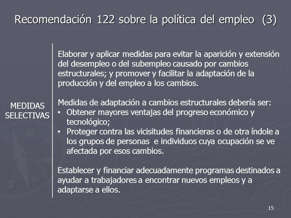 Recomendación 122 sobre la política del empleo (3) MEDIDAS SELECTIVAS Elaborar y aplicar medidas para evitar la aparición y extensión del desempleo o del subempleo causado por cambios estructurales; y promover y facilitar la adaptación de la producción y del empleo a los cambios.