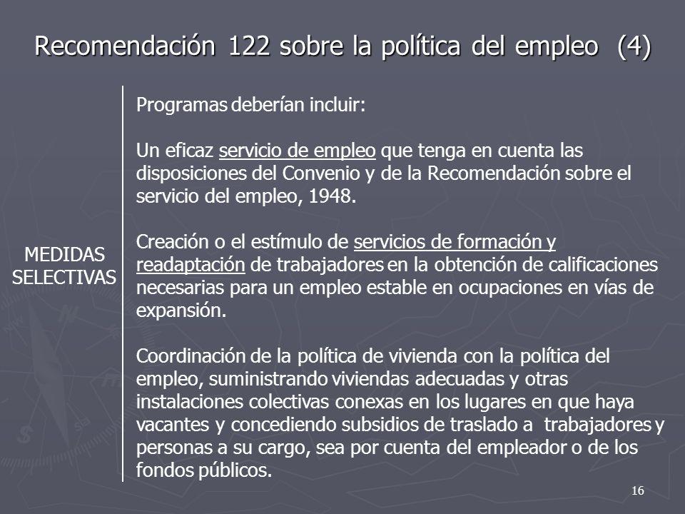 Recomendación 122 sobre la política del empleo (4) MEDIDAS SELECTIVAS Programas deberían incluir: Un eficaz servicio de empleo que tenga en cuenta las disposiciones del Convenio y de la Recomendación sobre el servicio del empleo, 1948.