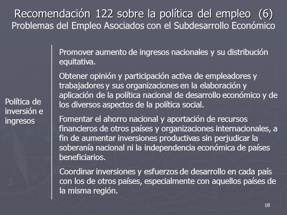 Recomendación 122 sobre la política del empleo (6) Recomendación 122 sobre la política del empleo (6) Problemas del Empleo Asociados con el Subdesarrollo Económico Política de inversión e ingresos Promover aumento de ingresos nacionales y su distribución equitativa.