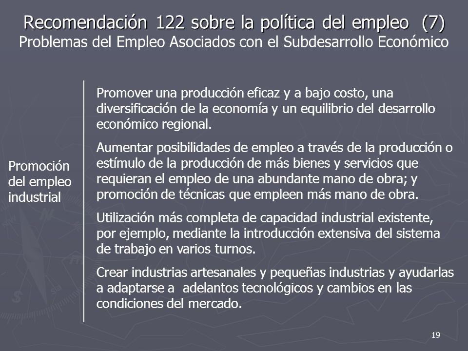 Recomendación 122 sobre la política del empleo (7) Recomendación 122 sobre la política del empleo (7) Problemas del Empleo Asociados con el Subdesarrollo Económico Promoción del empleo industrial Promover una producción eficaz y a bajo costo, una diversificación de la economía y un equilibrio del desarrollo económico regional.