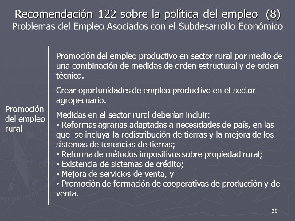 Recomendación 122 sobre la política del empleo (8) Recomendación 122 sobre la política del empleo (8) Problemas del Empleo Asociados con el Subdesarrollo Económico Promoción del empleo rural Promoción del empleo productivo en sector rural por medio de una combinación de medidas de orden estructural y de orden técnico.