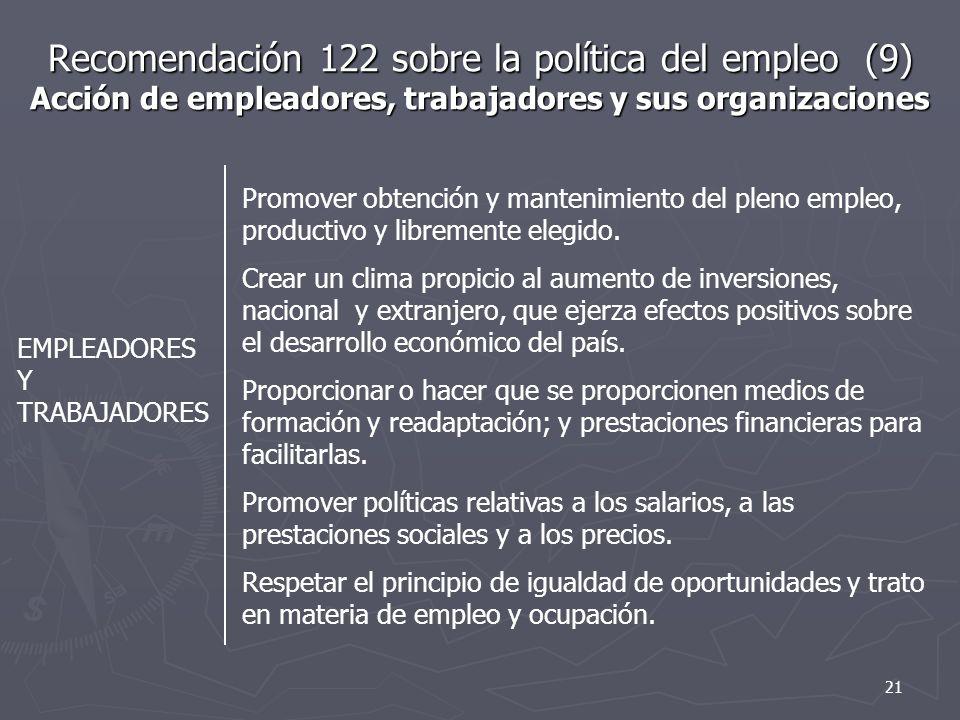 Recomendación 122 sobre la política del empleo (9) Acción de empleadores, trabajadores y sus organizaciones EMPLEADORES Y TRABAJADORES Promover obtención y mantenimiento del pleno empleo, productivo y libremente elegido.