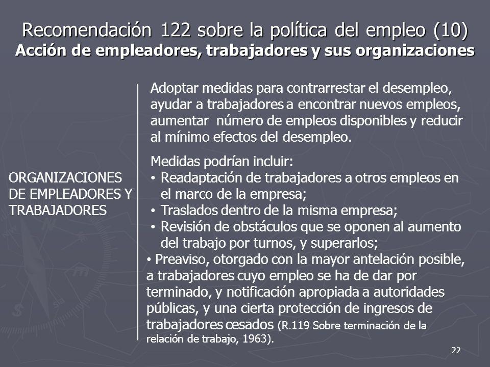 Recomendación 122 sobre la política del empleo (10) Acción de empleadores, trabajadores y sus organizaciones ORGANIZACIONES DE EMPLEADORES Y TRABAJADORES Adoptar medidas para contrarrestar el desempleo, ayudar a trabajadores a encontrar nuevos empleos, aumentar número de empleos disponibles y reducir al mínimo efectos del desempleo.