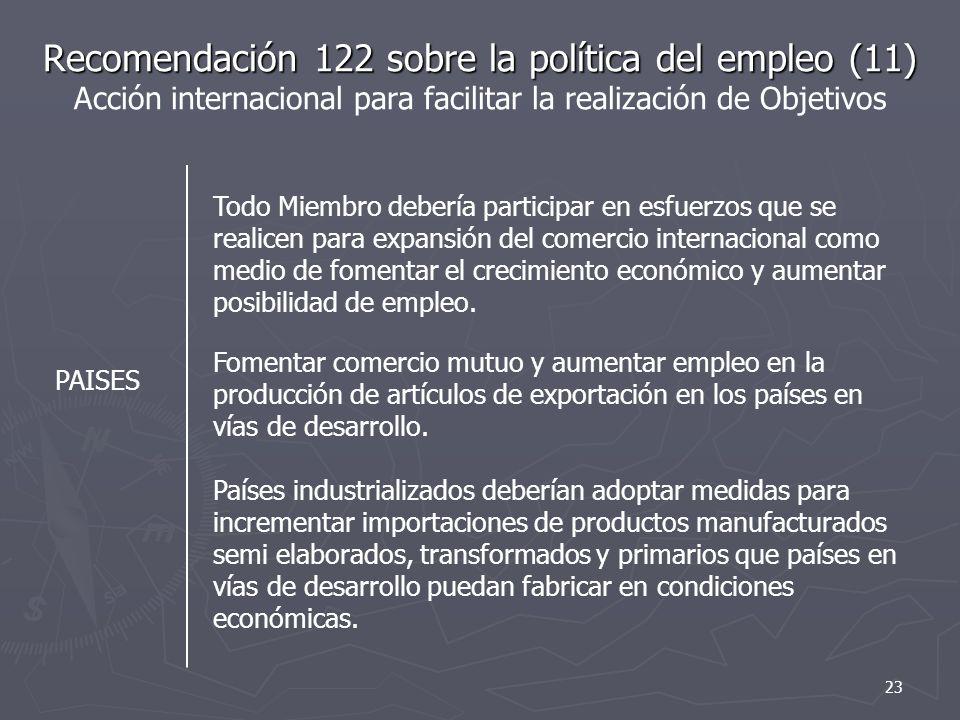 Recomendación 122 sobre la política del empleo (11) Recomendación 122 sobre la política del empleo (11) Acción internacional para facilitar la realización de Objetivos PAISES Todo Miembro debería participar en esfuerzos que se realicen para expansión del comercio internacional como medio de fomentar el crecimiento económico y aumentar posibilidad de empleo.