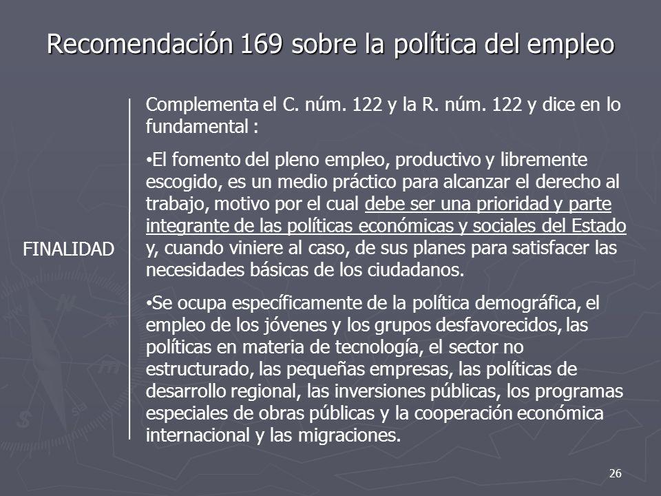 Recomendación 169 sobre la política del empleo FINALIDAD Complementa el C. núm. 122 y la R. núm. 122 y dice en lo fundamental : El fomento del pleno e