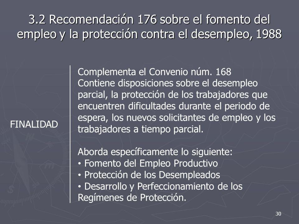 3.2 Recomendación 176 sobre el fomento del empleo y la protección contra el desempleo, 1988 FINALIDAD Complementa el Convenio núm. 168 Contiene dispos