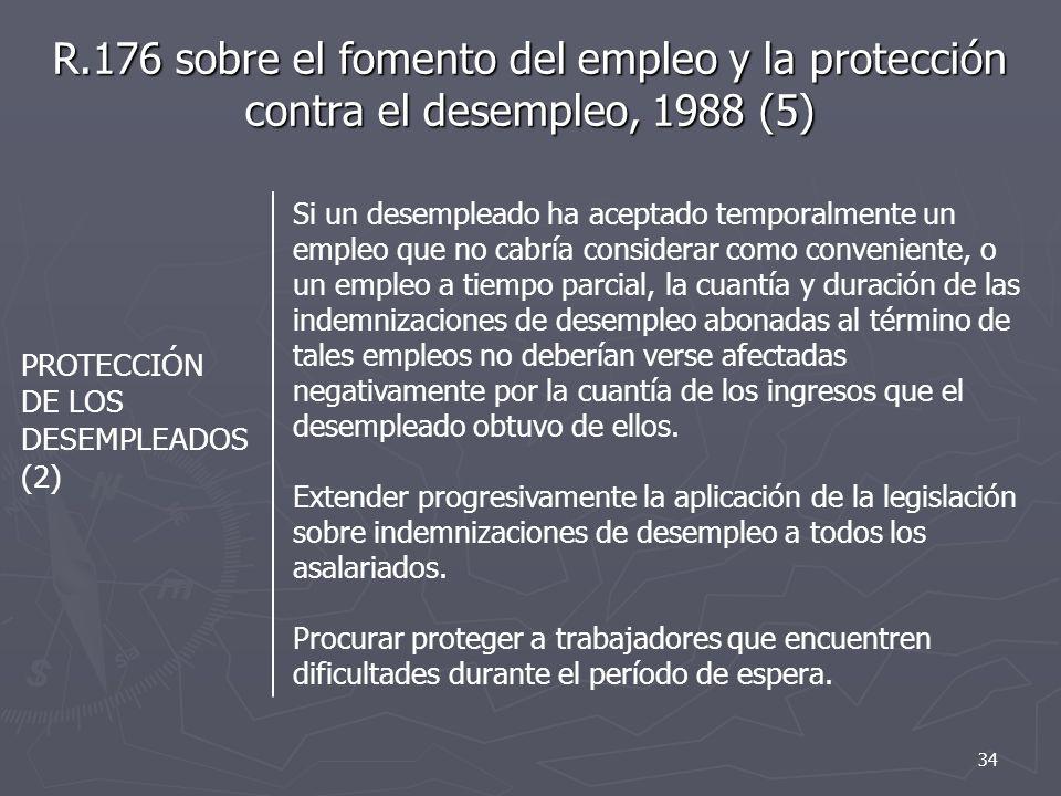 R.176 sobre el fomento del empleo y la protección contra el desempleo, 1988 (5) PROTECCIÓN DE LOS DESEMPLEADOS (2) Si un desempleado ha aceptado temporalmente un empleo que no cabría considerar como conveniente, o un empleo a tiempo parcial, la cuantía y duración de las indemnizaciones de desempleo abonadas al término de tales empleos no deberían verse afectadas negativamente por la cuantía de los ingresos que el desempleado obtuvo de ellos.