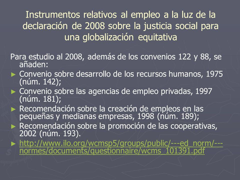 Instrumentos relativos al empleo a la luz de la declaración de 2008 sobre la justicia social para una globalización equitativa Para estudio al 2008, además de los convenios 122 y 88, se añaden: Convenio sobre desarrollo de los recursos humanos, 1975 (núm.