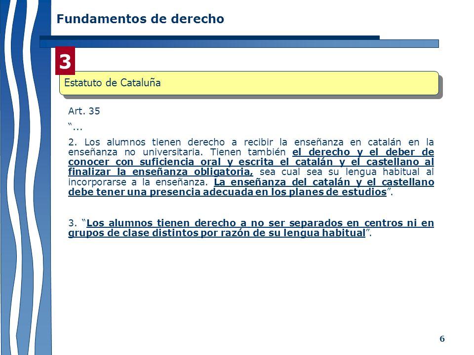 6 Fundamentos de derecho Art. 35... 2. Los alumnos tienen derecho a recibir la enseñanza en catalán en la enseñanza no universitaria. Tienen también e