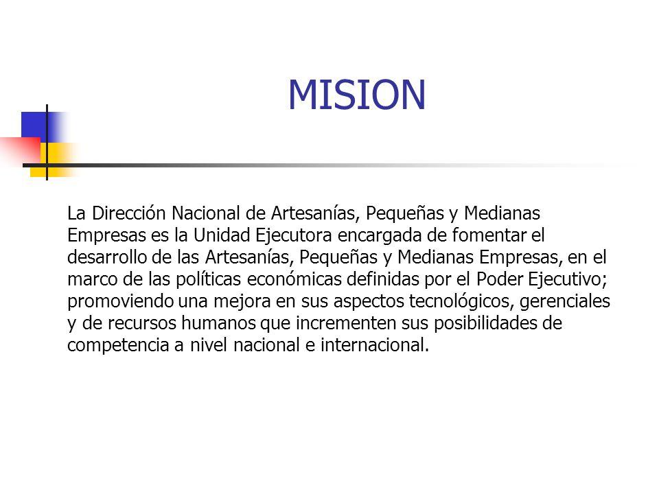 MISION La Dirección Nacional de Artesanías, Pequeñas y Medianas Empresas es la Unidad Ejecutora encargada de fomentar el desarrollo de las Artesanías,