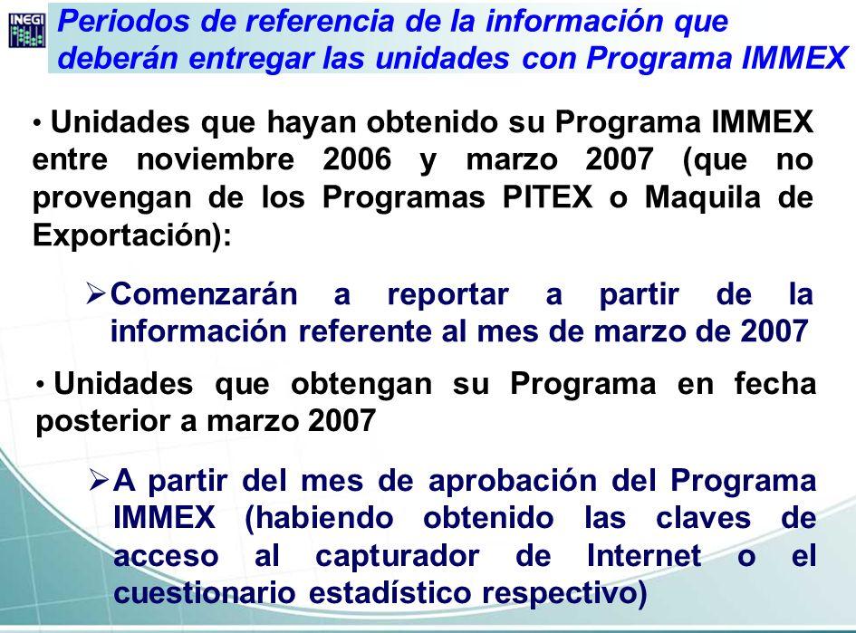 Unidades que provienen de los Programas PITEX o Maquila de Exportación (independientemente de que tengan o no clave de Programa IMMEX): a)Lo harán como ya lo venían realizando, con el cuestionario que se aplica desde enero de 2007 b)Establecimientos que por primera vez entregarán datos al INEGI, deberán hacerlo a partir de la información referente a marzo de 2007 Periodos de referencia de la información que deberán entregar las unidades con Programa IMMEX