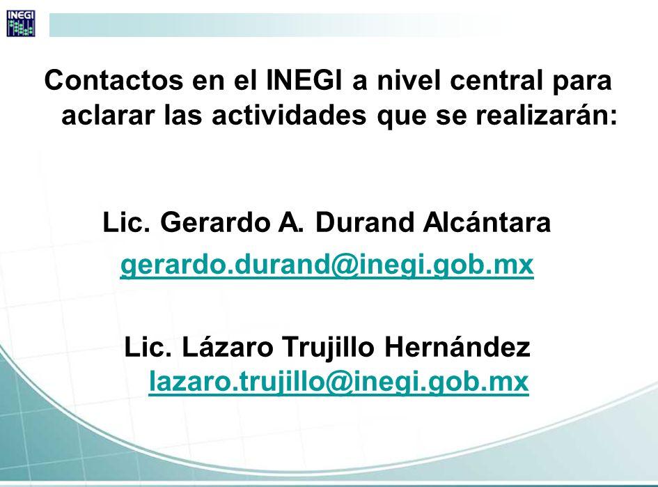 Contactos en el INEGI a nivel central para aclarar las actividades que se realizarán: Lic. Gerardo A. Durand Alcántara gerardo.durand@inegi.gob.mx Lic