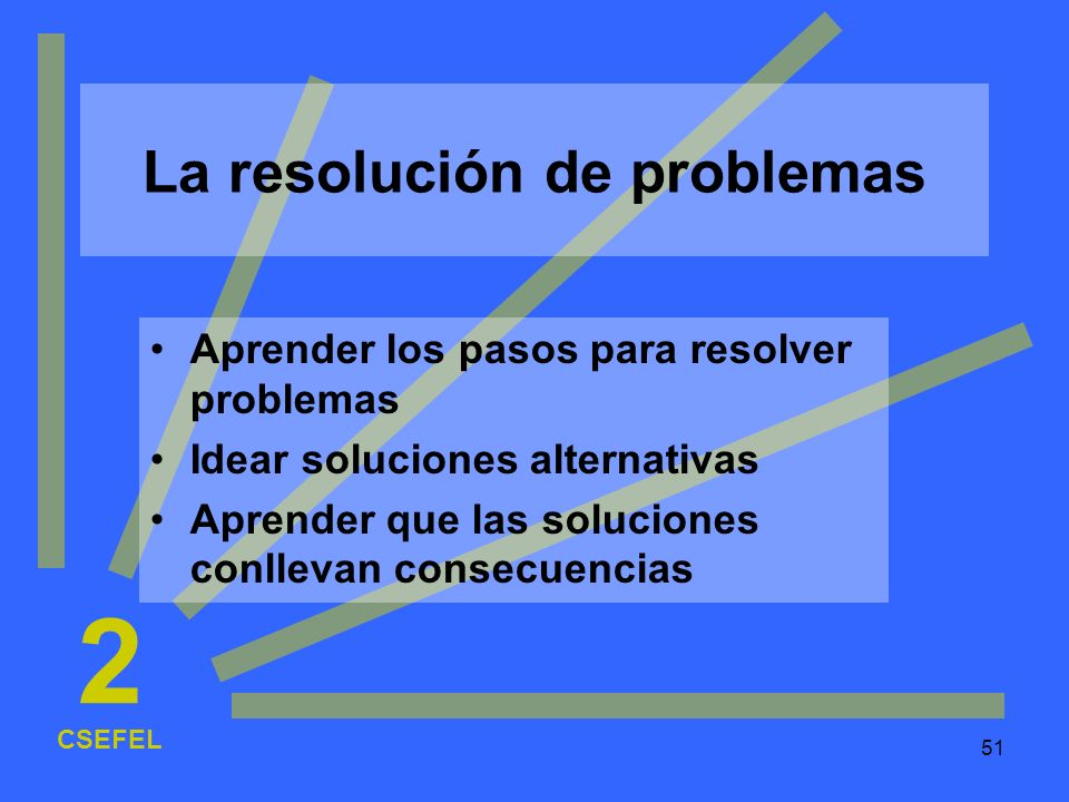 51 La resolución de problemas Aprender los pasos para resolver problemas Idear soluciones alternativas Aprender que las soluciones conllevan consecuen