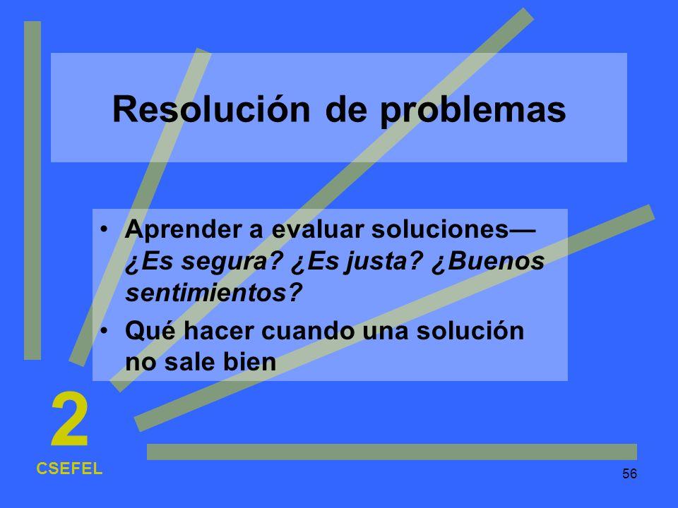 56 Resolución de problemas Aprender a evaluar soluciones ¿Es segura? ¿Es justa? ¿Buenos sentimientos? Qué hacer cuando una solución no sale bien CSEFE