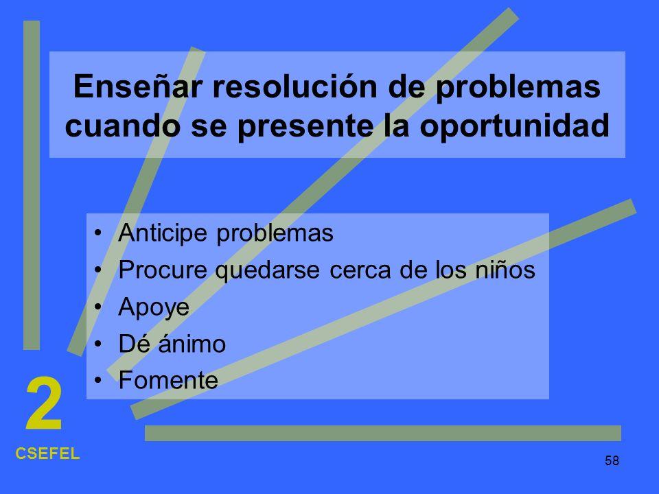 58 Enseñar resolución de problemas cuando se presente la oportunidad Anticipe problemas Procure quedarse cerca de los niños Apoye Dé ánimo Fomente CSE