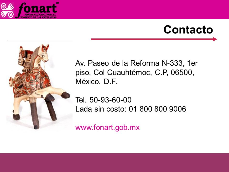 Contacto Av. Paseo de la Reforma N-333, 1er piso, Col Cuauhtémoc, C.P, 06500, México. D.F. Tel. 50-93-60-00 Lada sin costo: 01 800 800 9006 www.fonart
