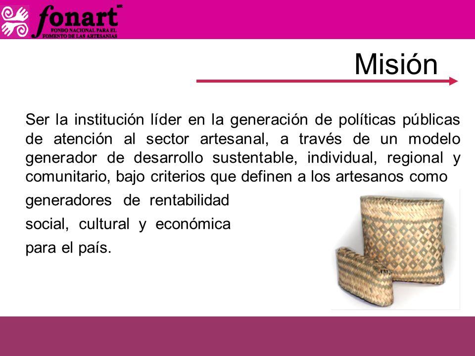 Misión Ser la institución líder en la generación de políticas públicas de atención al sector artesanal, a través de un modelo generador de desarrollo