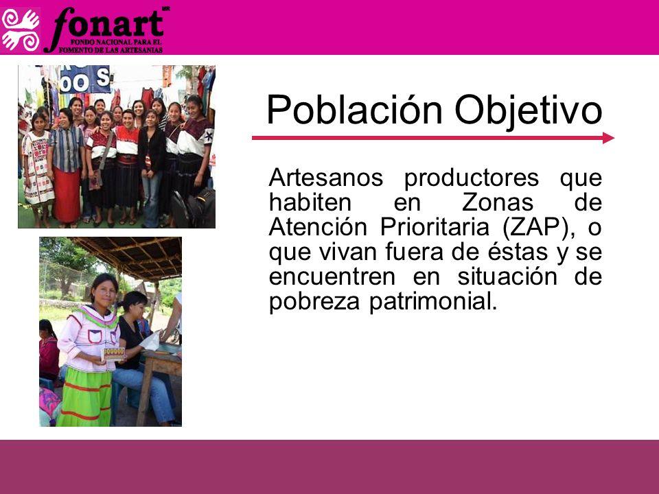 Población Objetivo Artesanos productores que habiten en Zonas de Atención Prioritaria (ZAP), o que vivan fuera de éstas y se encuentren en situación d