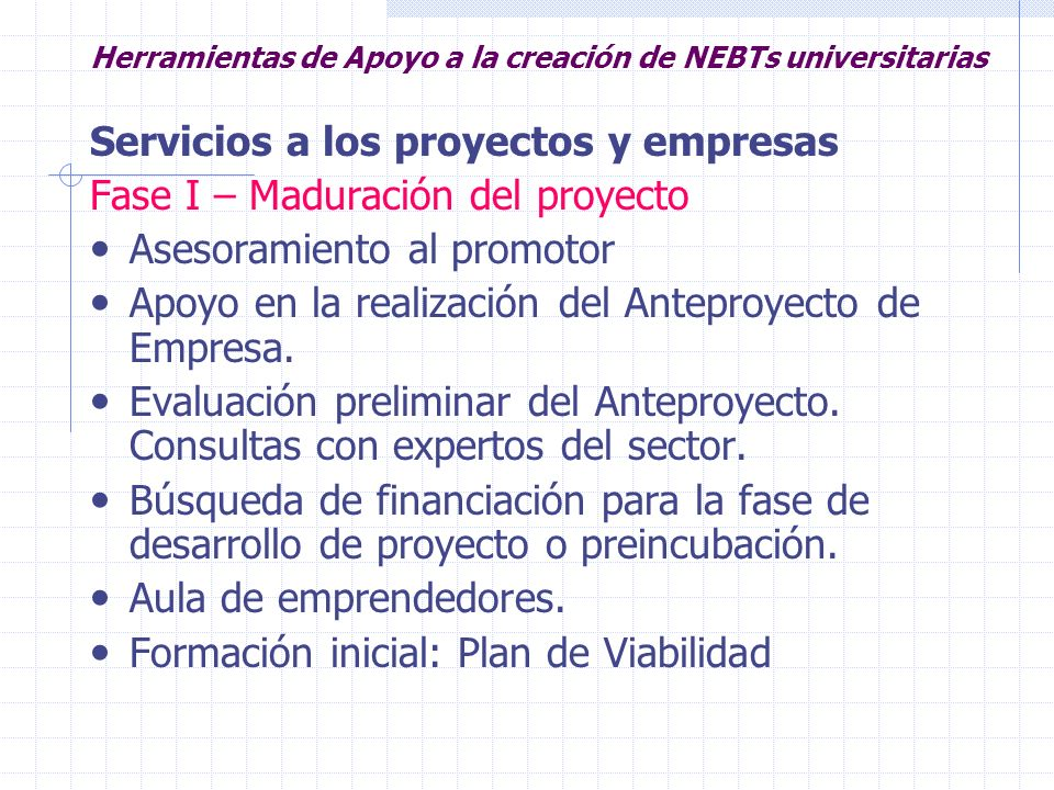 Herramientas de Apoyo a la creación de NEBTs universitarias Servicios a los proyectos y empresas Fase I – Maduración del proyecto Asesoramiento al pro