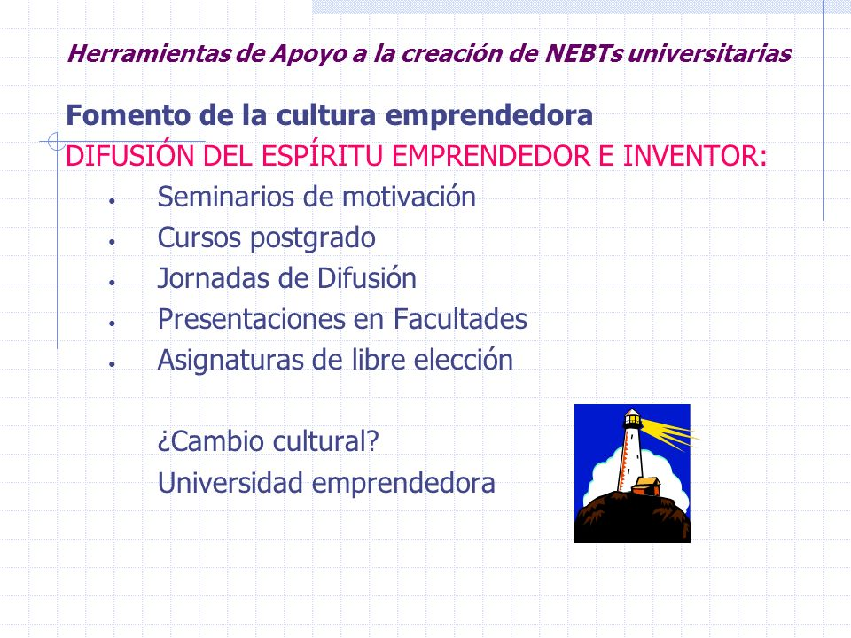 Herramientas de Apoyo a la creación de NEBTs universitarias Fomento de la cultura emprendedora INCENTIVOS Convocatorias de Ideas, subvenciones y Premios a proyectos.